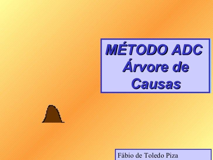 MÉTODO ADCMÉTODO ADC  Árvore de  Árvore de   Causas   Causas Fábio de Toledo Piza