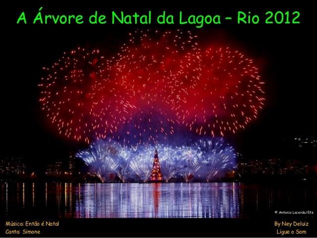 A Árvore de Natal da Lagoa – Rio 2012 Música: Então é Natal By Ney Deluiz Canta: Simone Ligue o Som © Antonio Lacerda/Efe