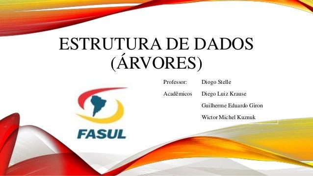 ESTRUTURA DE DADOS  (ÁRVORES)  Professor: Diogo Stelle  Acadêmicos Diego Luiz Krause  Guilherme Eduardo Giron  Wictor Mich...