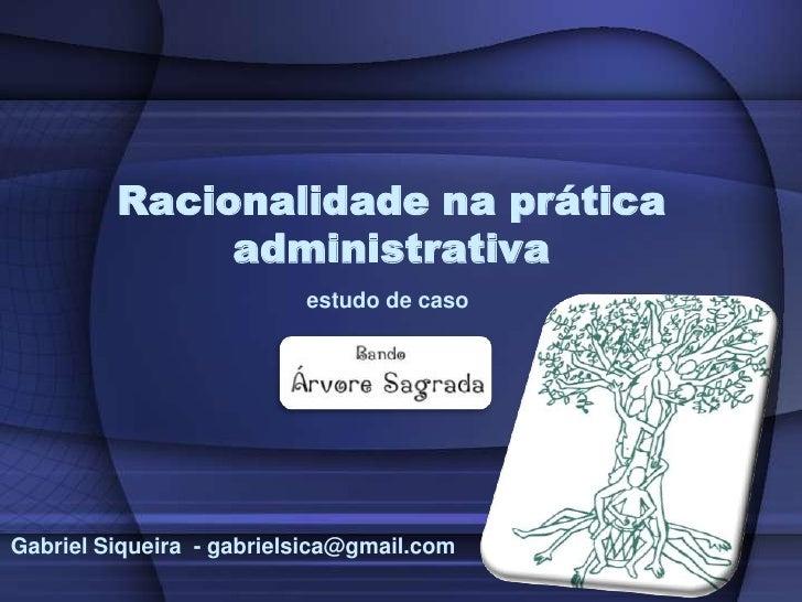 Racionalidade na prática administrativa<br /> estudo de caso<br /> Gabriel Siqueira  - gabrielsica@gmail.com<br />