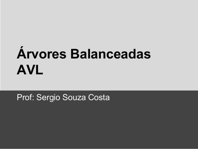 Árvores Balanceadas AVL Prof: Sergio Souza Costa