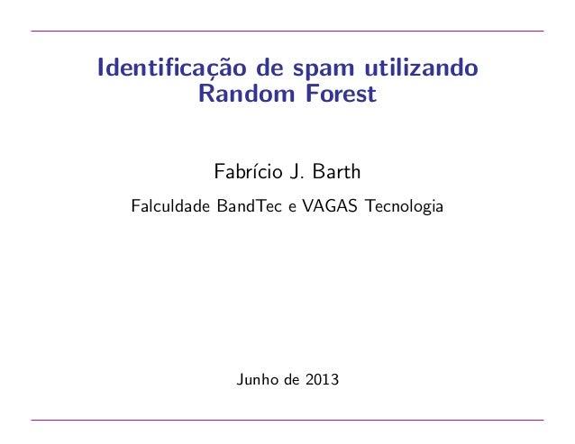 Identifica¸˜o de spam utilizando ca Random Forest Fabr´ J. Barth ıcio Falculdade BandTec e VAGAS Tecnologia  Junho de 2013