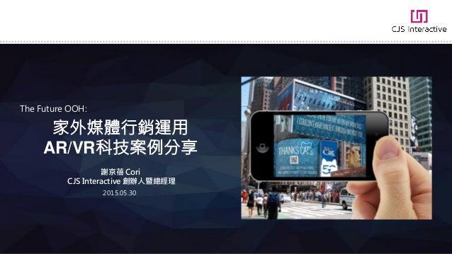 家外媒體行銷運用 AR/VR科技案例分享 The Future OOH: 謝京蓓 Cori CJS Interactive 創辦人暨總經理 2015.05.30