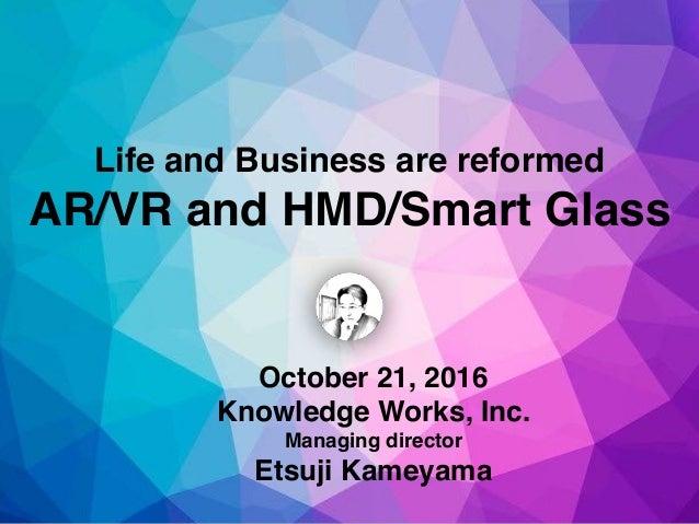 October 21, 2016 Knowledge Works, Inc. Managing director Etsuji Kameyama Life and Business are reformed AR/VR and HMD/Smar...