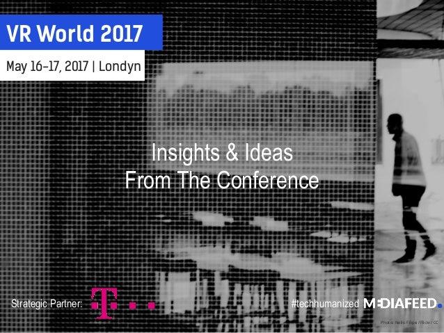 VR World 2017 May 16-17, 2017 | Londyn Photo: Nelio Filipe /Flickr/ CC Strategic Partner: #techhumanized Insights & Ideas ...