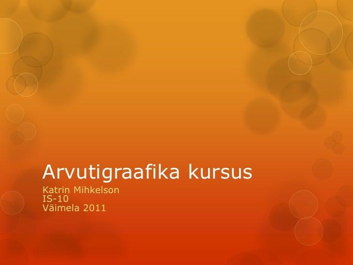 Arvutigraafika kursus Katrin Mihkelson IS-10 Väimela 2011
