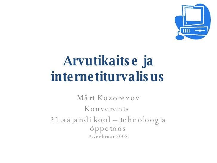Arvutikaitse ja internetiturvalisus Märt Kozorezov Konverents  21.sajandi kool – tehnoloogia õppetöös 9.veebruar 2008