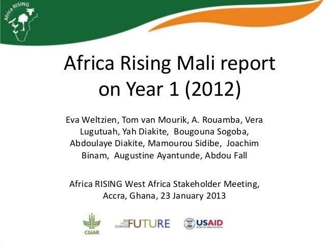 Africa Rising Mali report    on Year 1 (2012)Eva Weltzien, Tom van Mourik, A. Rouamba, Vera   Lugutuah, Yah Diakite, Bougo...