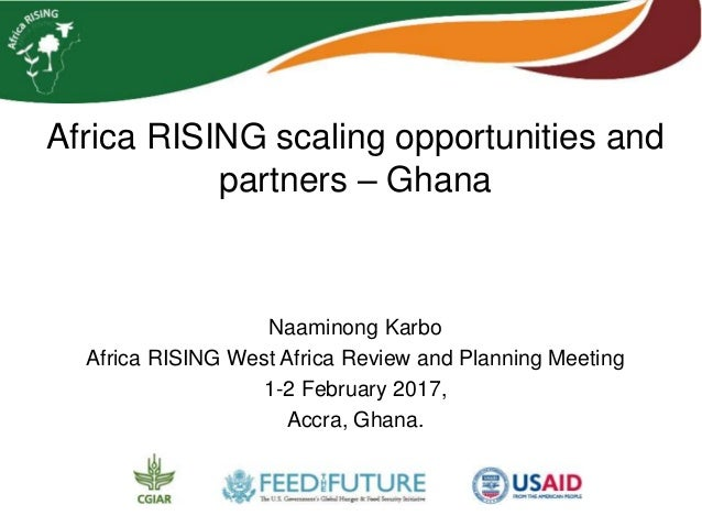 Africa RISING scaling opportunities and partners – Ghana Naaminong Karbo Africa RISING West Africa Review and Planning Mee...
