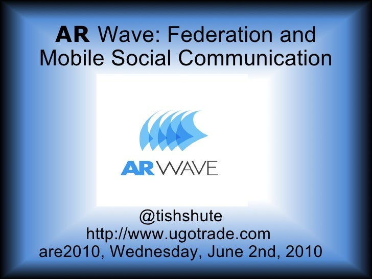 AR   Wave: Federation, Game Dynamics and Mobile Social Communication @tishshute http://www.ugotrade.com  are2010, Wednesda...
