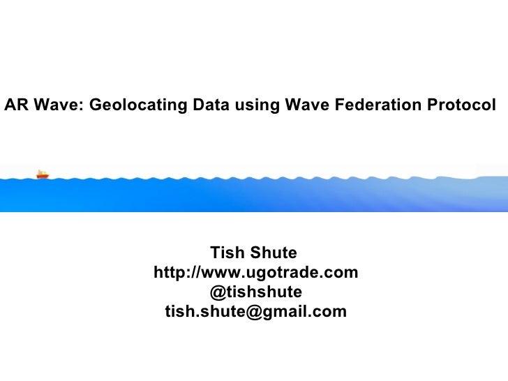 AR Wave: Geolocating Data using Wave Federation Protocol Tish Shute http://www.ugotrade.com @tishshute [email_address]