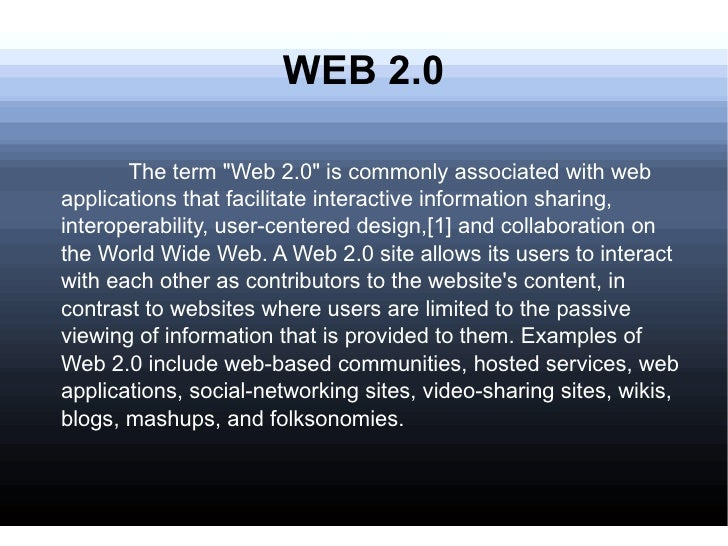 "WEB 2.0 <ul><li>The term ""Web 2.0"" is commonly associated with web applications that facilitate interactive info..."
