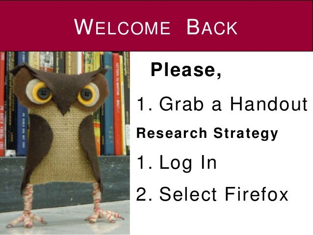 WELCOME BACK 1. Grab a Handout Research Strategy 1. Log In 2. Select Firefox Please,