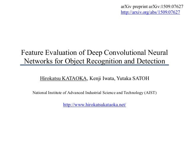 Feature Evaluation of Deep Convolutional Neural Networks for Object Recognition and Detection Hirokatsu KATAOKA, Kenji Iwa...