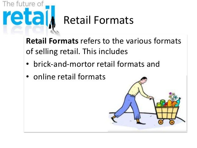 Retail Formats Retail Formats refers to the various formats of selling retail. This includes • brick-and-mortor retail for...