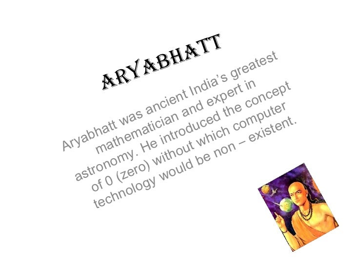 Aryabhatt Aryabhatt was ancient India's greatest mathematician and expert in astronomy. He introduced the concept of 0 (ze...