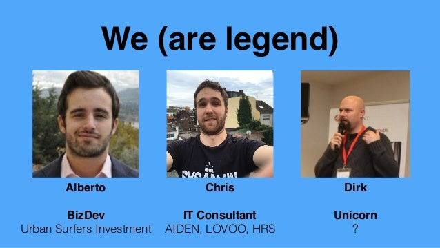 We (are legend) Chris IT Consultant AIDEN, LOVOO, HRS Alberto BizDev Urban Surfers Investment Dirk Unicorn ?
