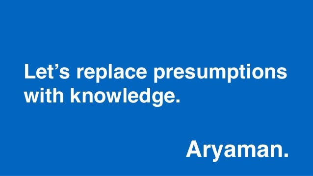 Let's replace presumptions with knowledge. Aryaman.