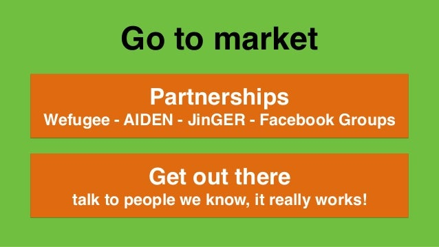 Go to market Partnerships Wefugee - AIDEN - JinGER - Facebook Groups Get out there talk to people we know, it really works!