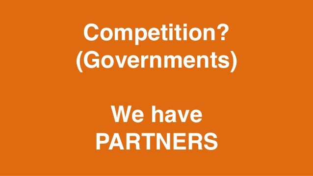 Competition? (Governments) We have PARTNERS