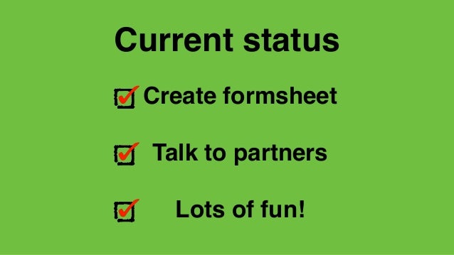 Create formsheet Talk to partners Lots of fun! Current status