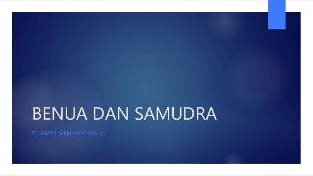 BENUA DAN SAMUDRA SELAMAT MENYAKSIKAN :) …..