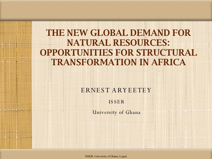 THE NEW GLOBAL DEMAND FOR NATURAL RESOURCES: OPPORTUNITIES FOR STRUCTURAL TRANSFORMATION IN AFRICA <ul><li>ERNEST ARYEETEY...