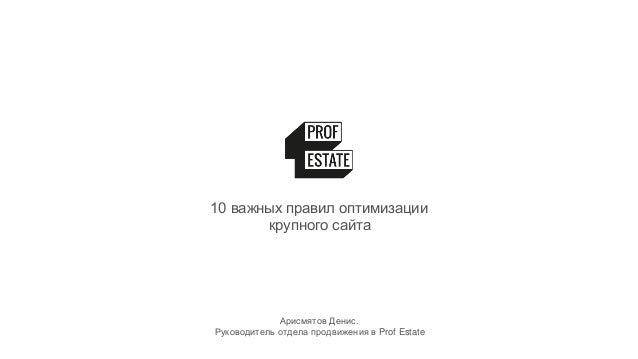 10 важных правил оптимизации крупного сайта Арисмятов Денис. Руководитель отдела продвижения в Prof Estate