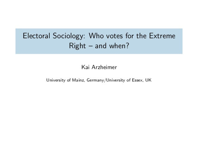 Electoral Sociology: Who votes for the ExtremeRight – and when?Kai ArzheimerUniversity of Mainz, Germany/University of Ess...