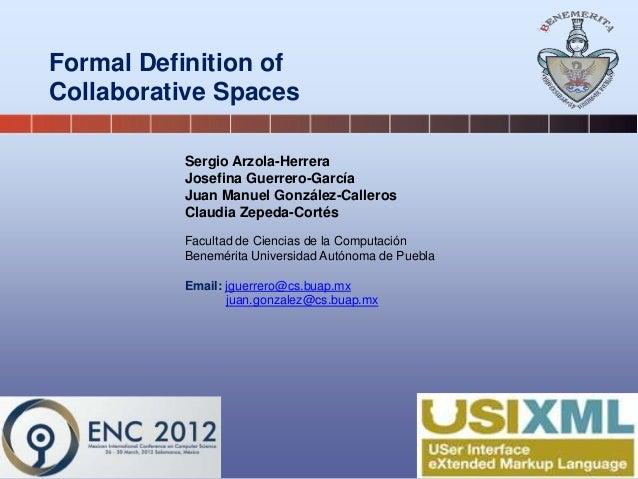 Formal Definition of Collaborative Spaces Sergio Arzola-Herrera Josefina Guerrero-García Juan Manuel González-Calleros Cla...