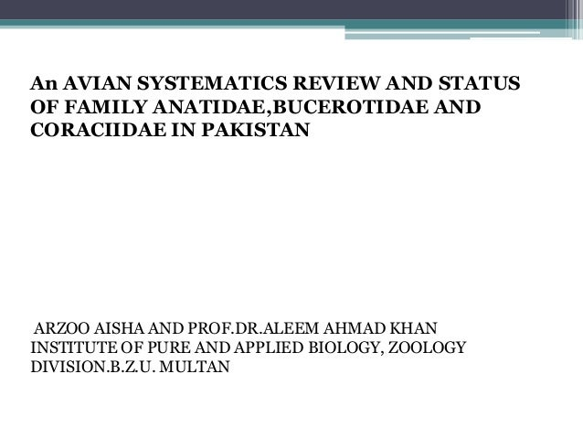 An AVIAN SYSTEMATICS REVIEW AND STATUSOF FAMILY ANATIDAE,BUCEROTIDAE ANDCORACIIDAE IN PAKISTANARZOO AISHA AND PROF.DR.ALEE...