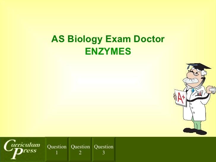 A S  Biology  Exam Doctor <ul><li>ENZYMES </li></ul>Question 2 Question 3 Question 1