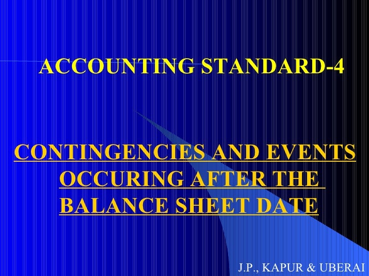 ACCOUNTING STANDARD-4 CONTINGENCIES AND EVENTS OCCURING AFTER THE  BALANCE SHEET DATE J.P., KAPUR & UBERAI