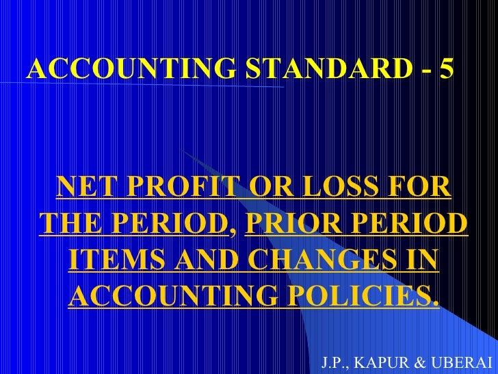 ACCOUNTING STANDARD - 5 NET PROFIT OR LOSS FOR THE PERIOD ,  PRIOR PERIOD ITEMS AND CHANGES IN ACCOUNTING POLICIES. J.P., ...