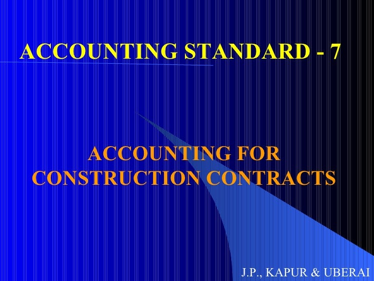 ACCOUNTING STANDARD - 7  ACCOUNTING FOR CONSTRUCTION CONTRACTS J.P., KAPUR & UBERAI