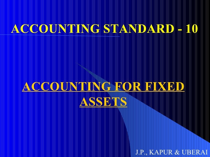 ACCOUNTING STANDARD - 10 ACCOUNTING FOR FIXED ASSETS J.P., KAPUR & UBERAI