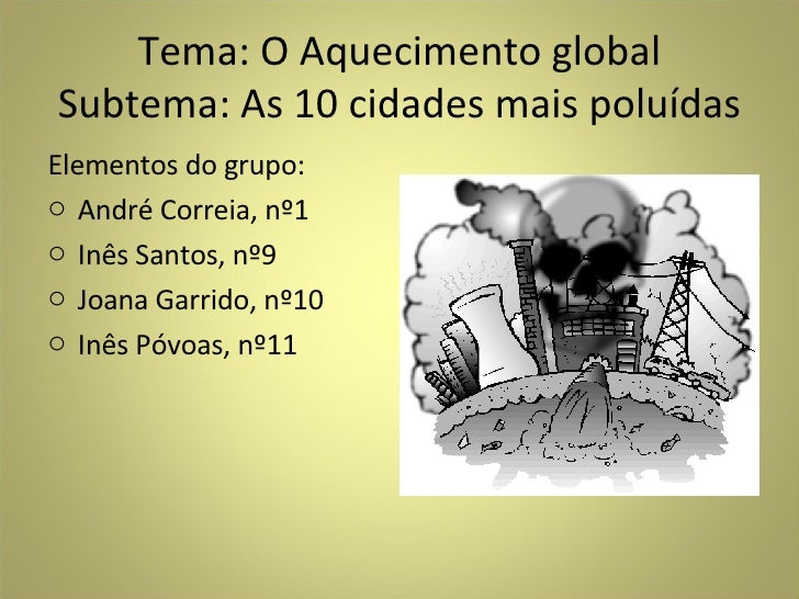 Tema: O Aquecimento global Subtema: As 10 cidades mais poluídas <ul><li>Elementos do grupo: </li></ul><ul><li>André Correi...