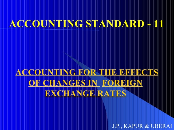 ACCOUNTING STANDARD - 11 ACCOUNTING FOR THE EFFECTS OF CHANGES IN  FOREIGN EXCHANGE RATES J.P., KAPUR & UBERAI