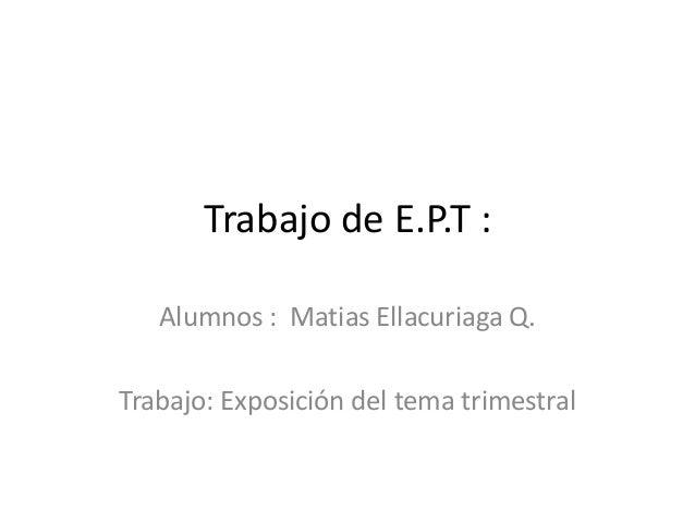 Trabajo de E.P.T :Alumnos : Matias Ellacuriaga Q.Trabajo: Exposición del tema trimestral