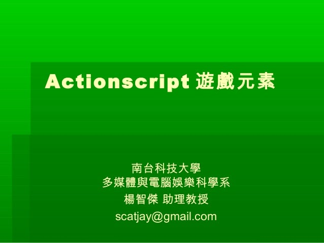 Actionscript 遊戲元素  南台科技大學 多媒體與電腦娛樂科學系 楊智傑 助理教授 scatjay@gmail.com