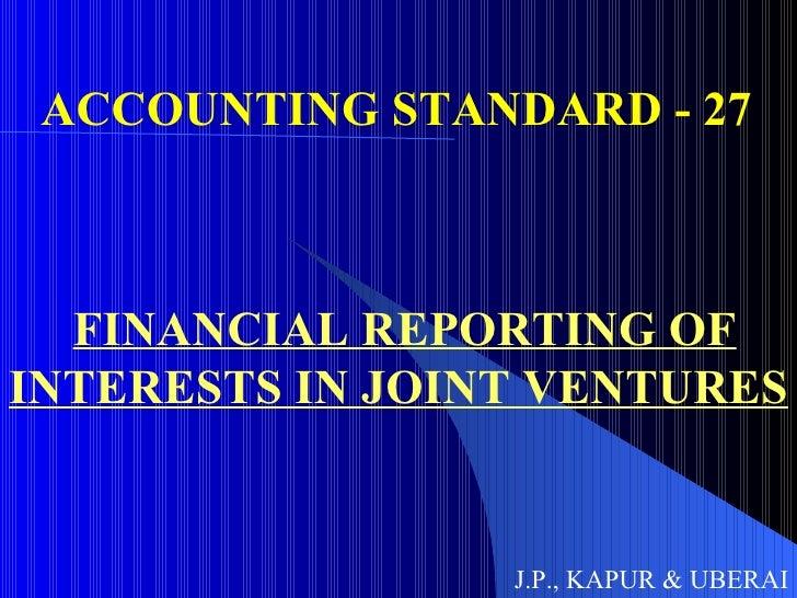 ACCOUNTING STANDARD - 27 FINANCIAL REPORTING OF INTERESTS IN JOINT VENTURES J.P., KAPUR & UBERAI