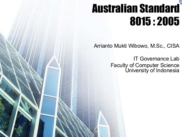 Australian Standard 8015 : 2005 Arrianto Mukti Wibowo, M.Sc., CISA IT Governance Lab Faculty of Computer Science Universit...