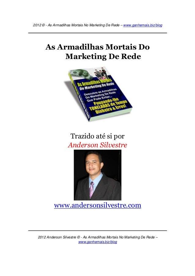 2012 © - As Armadilhas Mortais No Marketing De Rede – www.ganhemais.biz/blog2012 Anderson Silvestre © - As Armadilhas Mort...