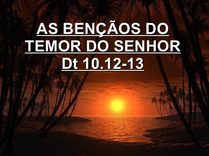AS BENÇÃOS DO TEMOR DO SENHOR Dt 10.12-13