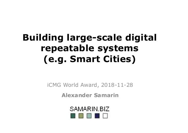 Building large-scale digital repeatable systems (e.g. Smart Cities) iCMG World Award, 2018-11-28 Alexander Samarin