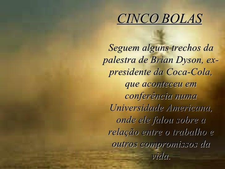 CINCO BOLAS     Seguem alguns trechos da palestra de Brian Dyson, ex-presidente da Coca-Cola, que aconteceu em conferência...