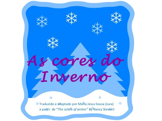 "As cores do Inverno Traduzido e adaptado por Maria Jesus Sousa (Juca) a partir de ""The colors of winter"" By Nancy Stewart"