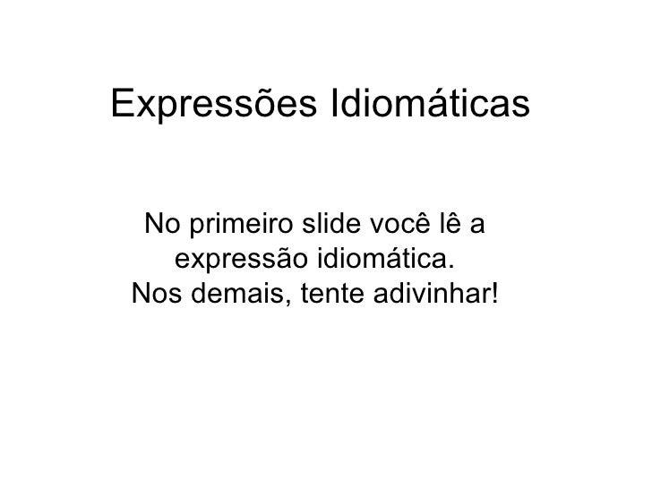 Expressões Idiomáticas No primeiro slide você lê a expressão idiomática. Nos demais, tente adivinhar!
