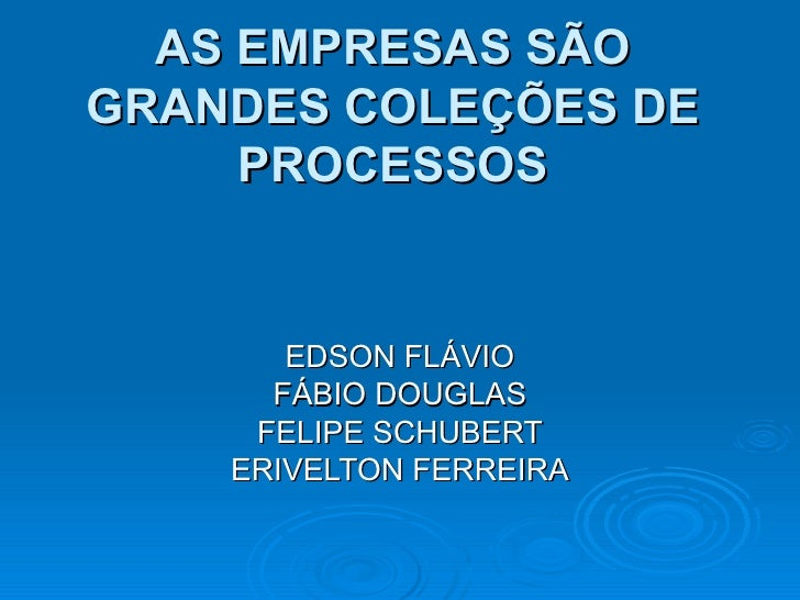 AS EMPRESAS SÃO GRANDES COLEÇÕES DE PROCESSOS EDSON FLÁVIO FÁBIO DOUGLAS FELIPE SCHUBERT ERIVELTON FERREIRA