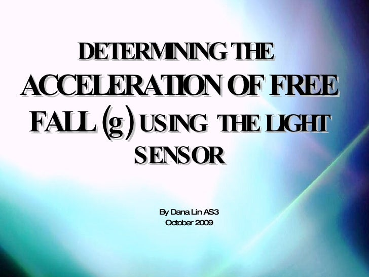 DETERMINING THE   ACCELERATION OF FREE FALL (g)   USING  THE LIGHT SENSOR By Dana Lin AS3 October 2009